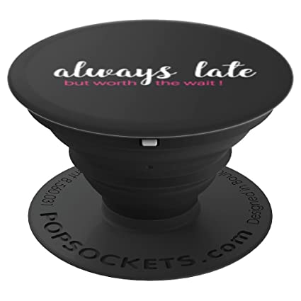 Amazoncom Funny Quotes Always Late But Worth The Wait Popsockets