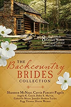 The Backcountry Brides Collection: Eight 18th Century Women Seek Love on Colonial America's Frontier by [Couch, Angela K, Marvin, Debra E, McNear, Shannon, Meyer, Gabrielle, Pagels, Carrie Fancett, Taylor, Jennifer Hudson, Thomas, Pegg, Weimer, Denise]