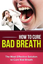 How To Cure Bad Breath - The Most Effective Solution To Cure Bad Breath +++GET BONUS HERE+++ (English Edition)