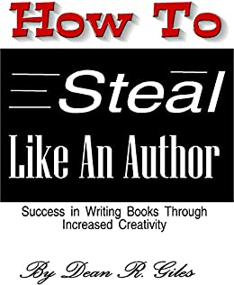How to Steal Like an Author: Success in Writing Books Through Increased Creativity (How to Write a Book Book 3) by [Giles, Dean R.]