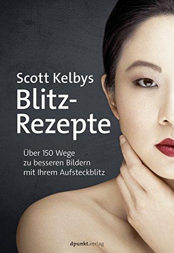 Scott Kelbys Blitz-Rezepte: Über 150 Wege zu besseren Bildern mit Ihrem Aufsteckblitz (German Edition)