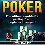 Poker: The Ultimate Guide for Getting from Beginner to Expert | Kevin Bailey