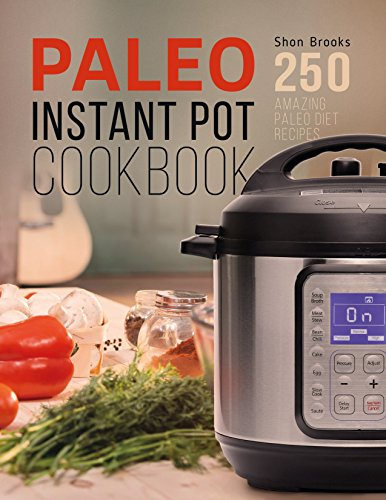Paleo Instant Pot Cookbook: 250 Amazing Paleo Diet Recipes by Shon Brooks