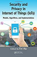 Security and Privacy in Internet of Things (IoTs): Models, Algorithms, and Implementations Front Cover
