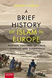 A Brief History of Islam in Europe: Thirteen Centuries of Creed, Conflict and Coexistence