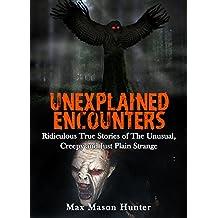 Unexplained Encounters: Ridiculous True Stories of The Unusual, Creepy and Just Plain Strange (Unexplained Phenomena Book 1)