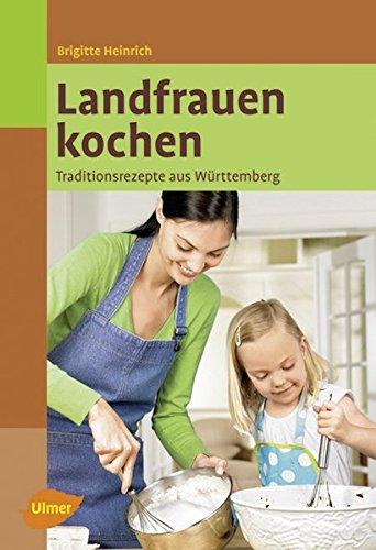 Landfrauen kochen: Traditionsrezepte aus Württemberg