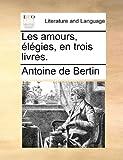 Les Amours, Élégies, en Trois Livres, Antoine De Bertin, 1140686615