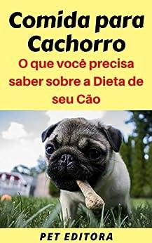 Comida para Cachorro: O que você precisa saber sobre a Dieta de seu Cão por [Editora, Pet]