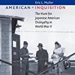 American Inquisition: The Hunt for Japanese American Disloyalty in World War II | Eric L. Muller