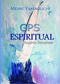 GPS Espiritual: Guia do Usuário Intuitivo por [Yamaguchi, Meire]