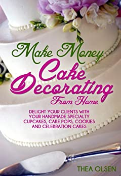 Make Money Cake Decorating at Home - Delight Your Clients With Your Handmade Specialty Cupcakes, Cake Pops, Cookies and Celebration Cakes by [Olsen, Thea]