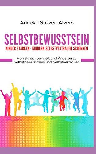 Selbstbewusstsein Kinder stärken - Kindern Selbstvertrauen schenken Von Schüchternheit und Ängsten zu Selbstbewusstsein und Selbstvertrauen