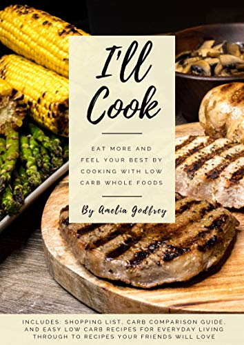 I'll Cook: Eat more and feel your best by cooking with low carb whole foods by Amelia Godfrey