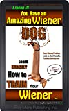 I Mean it, You Have an Amazing Wiener Dog!: Learn EXACTLY How To TRAIN Your Wiener Dog (Dachshund Wiener Dog Book 1)