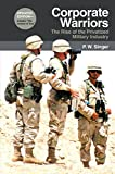 Corporate Warriors: The Rise of the Privatized Military Industry (Cornell Studies in Security Affairs)