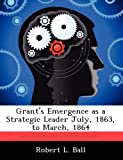 Grant's Emergence As a Strategic Leader July, 1863, to March 1864, Robert L. Ball, 1249590159