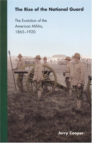 The Rise of the National Guard: The Evolution of the American Militia, 1865-1920 (Studies in War, Society, and the Militar) pdf