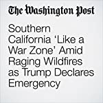 Southern California 'Like a War Zone' Amid Raging Wildfires as Trump Declares Emergency | Scott Wilson,Mark Berman,Eli Rosenberg
