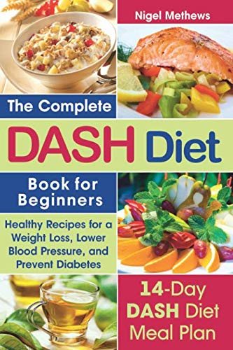 The Complete  Dash Diet Book  for Beginners: Healthy Recipes for Weight Loss, Lower Blood Pressure, and Preventing Diabetes A 14-Day DASH Diet Meal Plan by Nigel Methews