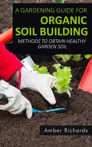 A Gardening Guide For Organic Soil Building: Methods to Obtain Healthy Garden Soil