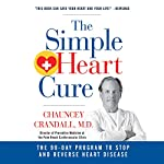 The Simple Heart Cure: The 90-Day Program to Stop and Reverse Heart Disease | Chauncey W. Crandall IV MD