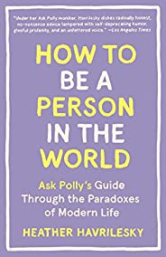How to Be a Person in the World: Ask Polly's Guide Through the Paradoxes of Modern