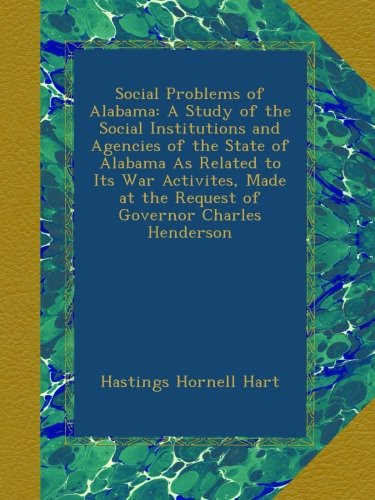 Social Problems of Alabama: A Study of the Social Institutions and Agencies of the State of Alabama As Related to Its War Activites, Made at the Request of Governor Charles Henderson PDF