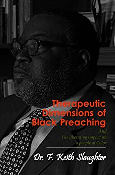 Therapeutic Dimensions of Black Preaching: The liberating impact on a people of Color by [Slaughter, Dr. F. Keith]