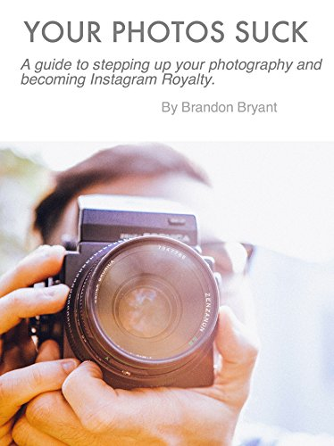Your Photos Suck: A guide to stepping up your photography and becoming Instagram Royalty.