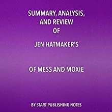Summary, Analysis, and Review of Jen Hatmaker's Of Mess and Moxie: Wrangling Delight out of This Wild and Glorious Life Audiobook by Start Publishing Notes Narrated by Michael Gilboe