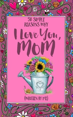 50 Simple Reasons Why I Love You, Mom (Written by Me)