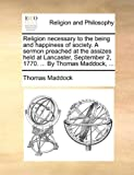 Religion Necessary to the Being and Happiness of Society a Sermon Preached at the Assizes Held at Lancaster, September 2, 1770 by Thomas Maddock, Thomas Maddock, 1170099505