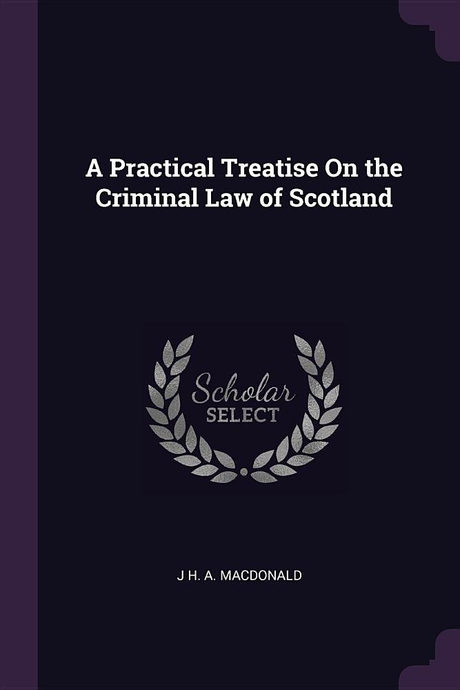 A Practical Treatise On the Criminal Law of Scotland: Macdonald, J H. A.:  9781377534862: Amazon.com: Books