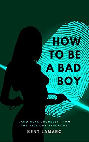 How to Be a Bad Boy: …and Heal Yourself from the Nice Guy Syndrome (How Do You Get A Guy)