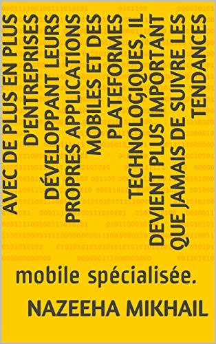 Avec de plus en plus d'entreprises développant leurs propres applications mobiles et des plateformes technologiques, il devient plus important que jamais ... : mobile spécialisée. (French Edition)