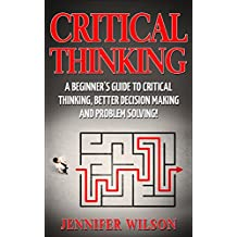 CRITICAL THINKING: A Beginner's Guide To Critical Thinking, Better Decision Making, And Problem Solving ! ( critical thinking, problem solving, strategic thinking, decision making)