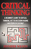 CRITICAL THINKING: A Beginner's Guide To Critical Thinking, Better Decision Making, And Problem Solving !