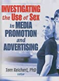 Investigating the Use of Sex in Media Promotion and Advertising, Tom Reichert, 0789037289