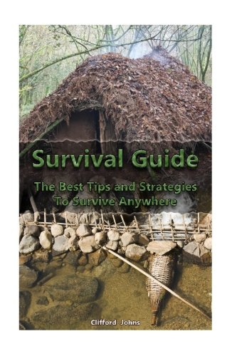 Survival Guide: The Best Tips and Strategies To Survive Anywhere: (Critical Survival, Prepping) (Preppers Supplies, Survival Backpack) (Volume 1)