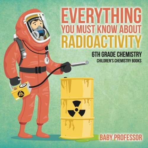 Read Online Everything You Must Know about Radioactivity 6th Grade Chemistry  Children's Chemistry Books PDF