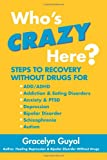 Who's Crazy Here?: Steps to Recovery Without Drugs for ADD/ADHD, Addiction & Eating disorders, Anxiety & PTSD, Depression, Bipolar Disorder, Schizophrenia, Autism