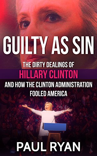 Guilty as Sin: The Dirty Dealings of Hillary Clinton and how the Clinton Administration Fooled America