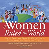 If Women Ruled the World: How to Create the World We Want to Live In