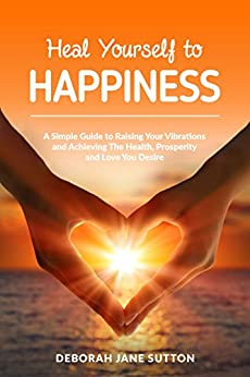 Heal Yourself to Happiness: A Simple Guide to Raising your Vibrations and achieving the Health, Prosperity and Love you Desire by [Sutton, Deborah Jane]