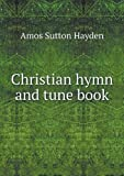 Christian Hymn and Tune Book, Amos Sutton Hayden, 5518947011