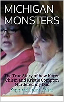 MICHIGAN MONSTERS: The True Story of how Karen Chism and Kristie Compton Murdered my Dad by [Chism, Steve]