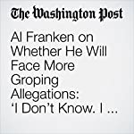 Al Franken on Whether He Will Face More Groping Allegations: 'I Don't Know. I Can't Say.' | Travis M. Andrews