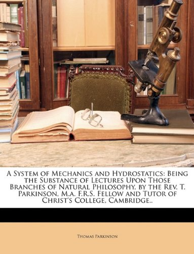 A System of Mechanics and Hydrostatics: Being the Substance of Lectures Upon Those Branches of Natural Philosophy, by the Rev. T. Parkinson, M.a. ... and Tutor of Christ's College, Cambridge.. PDF