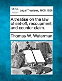 A treatise on the law of set-off, recoupment, and counter Claim, Thomas W. Waterman, 1240176449